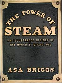 The Power of Steam. An illustrated history of the world's steam age. Asa Briggs. 208 pages Illustrated black/white and colour. 1981. Fine condition