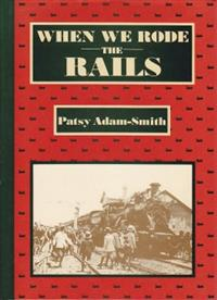 When We Rode the Rails. Patsy Adam-Smith. 1983. Excellent Condition.