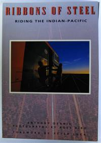 Ribbons of Steel. Riding the Indian-Pacific. Anthony Dennis. Photographs by Ross Bird. Foreword by by Peter Luck.